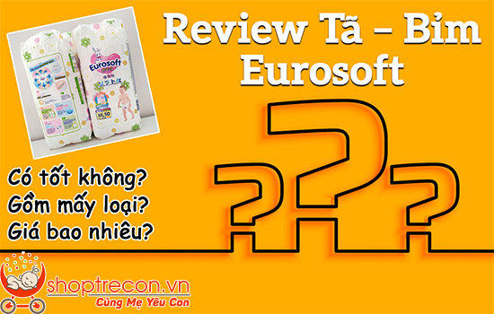[Review Tã – Bỉm Eurosoft] Tả Eurosoft có tốt không? Ưu điểm gì? Có mấy loại? Giá bao nhiêu?